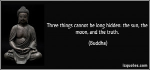 ... cannot be long hidden: the sun, the moon, and the truth. - Buddha