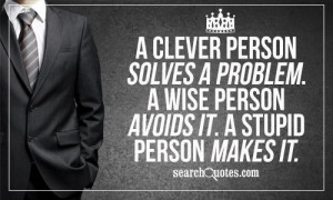 ... solves a problem. A wise person avoids it. A stupid person makes it