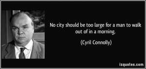 ... be too large for a man to walk out of in a morning. - Cyril Connolly