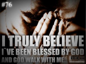 76- I truly believe I've been blessed by God, and God walks with me ...