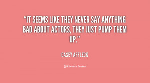 It seems like they never say anything bad about actors, they just pump ...