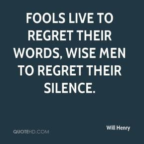 ... Fools live to regret their words, wise men to regret their silence