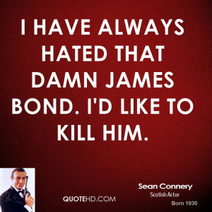 have always hated that damn James Bond. I'd like to kill him.