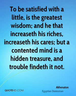To be satisfied with a little, is the greatest wisdom; and he that ...