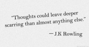 Thoughts could leave deeper scarring than almost anything else.