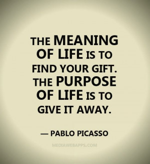 ... your gift. The purpose of life is to give it away. ~ Pablo Picasso