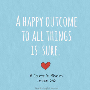 happy outcome to all things is sure - A Course in Miracles Quotes