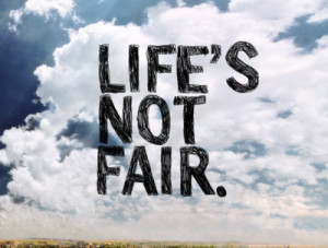 Life Is Not Fair, Just Get Over It!