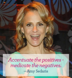 ... positives - medicate the negatives. - Amy Sedaris #quote #vday #funny