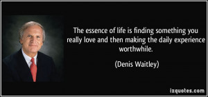... love and then making the daily experience worthwhile. - Denis Waitley