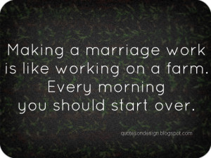 Making a marriage work is like working on a farm. Every morning you ...
