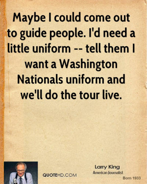 Maybe I could come out to guide people. I'd need a little uniform ...