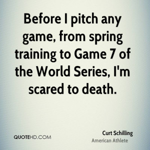 ... spring training to Game 7 of the World Series, I'm scared to death
