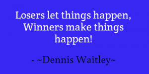 Losers let things happen, Winners make things happen!