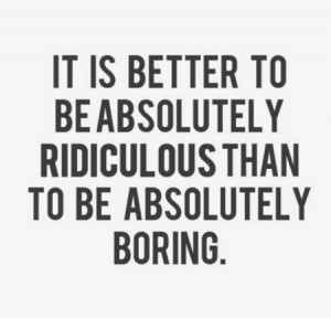 ... It Is Better To Be Absolutely Ridiculous Than To Be Absolutely Boring