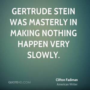 Gertrude Stein was masterly in making nothing happen very slowly.