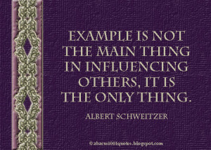 ... thing in influencing others. It is the only thing. - Albert Schweitzer