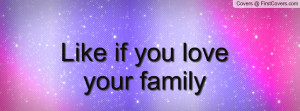 Love Your Family Quotes ~ Like if you love your family Facebook Quote ...