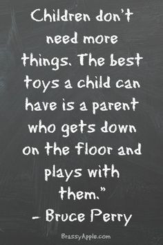Children don't need more things. The best toys a child can have is a ...
