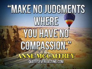 Make no judgments where you have no compassion Anne McCaffrey