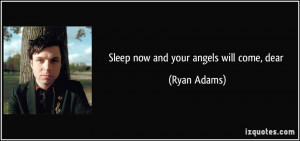 Sleep now and your angels will come, dear - Ryan Adams