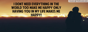 ... the world too make me happy only having you in my life makes me happy