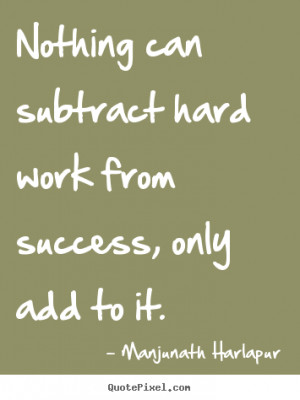 Success quote - Nothing can subtract hard work from success, only add ...