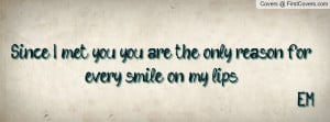 met you , Pictures , you are the only reason for every smile on my ...