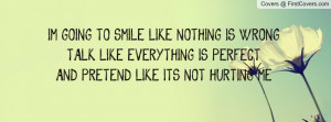GOING TO SMILE LIKE NOTHING IS WRONGTALK LIKE EVERYTHING IS ...