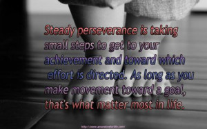 Steady perseverance is taking small steps to get to your achievement ...