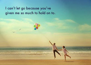 can't let go because you've given me so much to hold on to
