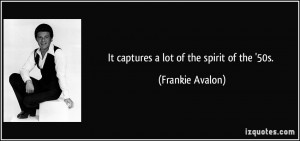 It captures a lot of the spirit of the '50s. - Frankie Avalon