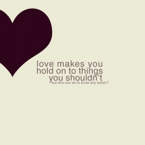 Love makes you hold on to things you shouldn't but who are we to know ...
