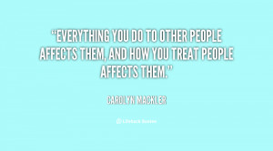 ... do to other people affects them, and how you treat people affects them