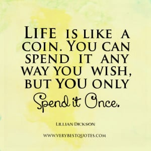 Life quotes, Life is like a coin. You can spend it any way you wish ...