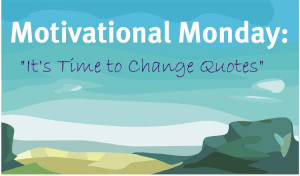 Motivational Monday, It's Time to Change Quotes