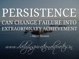 Persistence can change failure into extraordinary achievement. ~ Matt ...