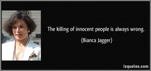 The killing of innocent people is always wrong. - Bianca Jagger
