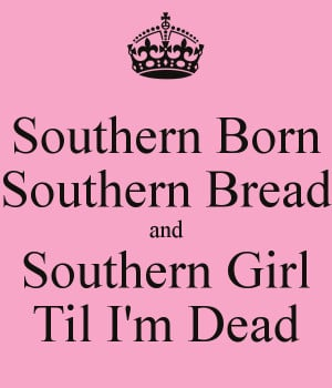 Southern Born Southern Bread and Southern Girl Til I'm Dead