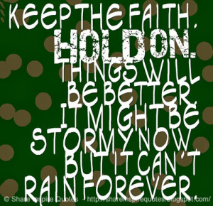 Keep the faith. HOLD ON. Things will be better. It might be stormy now ...