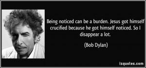 Being noticed can be a burden. Jesus got himself crucified because he ...