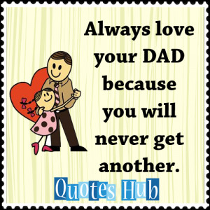 Always love your DAD because you will never get another.