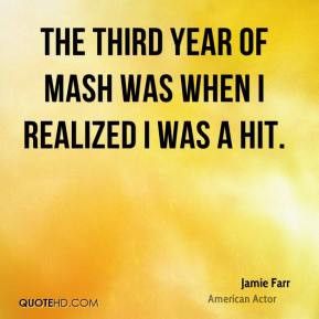 Jamie Farr - The third year of MASH was when I realized I was a hit.