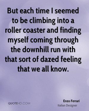 But each time I seemed to be climbing into a roller coaster and ...
