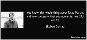 ... how successful that young man is. He's 27, I was 29. - Robert Conrad