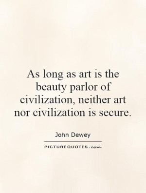 As long as art is the beauty parlor of civilization, neither art nor ...