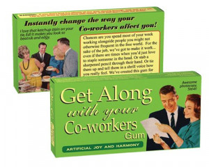 GET ALONG WITH YOUR CO-WORKERS GUM I bet this would solve all of your ...