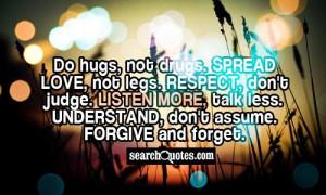 Do hugs, not drugs. Spread love, not legs. Respect, don't judge ...