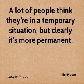 lot of people think they're in a temporary situation, but clearly it ...
