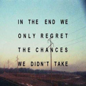 In The End We Only Regret The Chances We Didn't Take - Life Quote